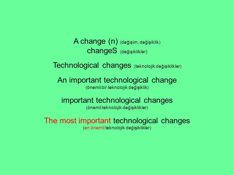 A change (n) (değişim, değişiklik) changeS (değişiklikler) Technological changes (teknolojik değişiklikler) An important technological change (önemli bir teknolojik değişiklik) important technological changes (önemli teknolojik değişiklikler) The most important technological changes (en önemli teknolojik değişiklikler)