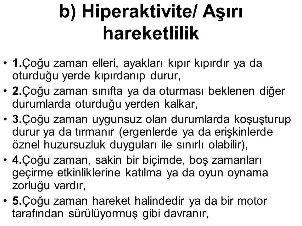 b) Hiperaktivite/ Aşırı hareketlilik 1.Çoğu zaman elleri, ayakları kıpır kıpırdır ya da oturduğu yerde kıpırdanıp durur, 2.Çoğu zaman sınıfta ya da ot