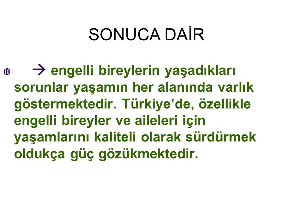 SONUCA DAİR   engelli bireylerin yaşadıkları sorunlar yaşamın her alanında varlık göstermektedir. Türkiye'de, özellikle engelli bireyler ve aileleri
