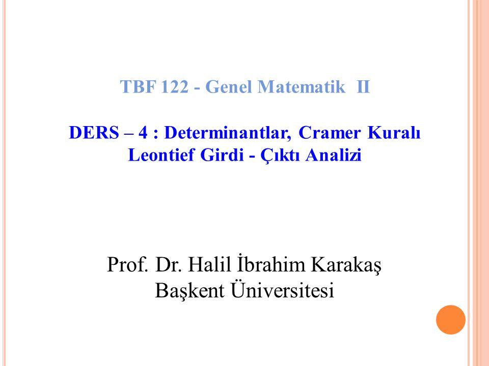 Prof. Dr. Halil İbrahim Karakaş Başkent Üniversitesi TBF 122 - Genel Matematik II DERS – 4 : Determinantlar, Cramer Kuralı Leontief Girdi - Çıktı Anal