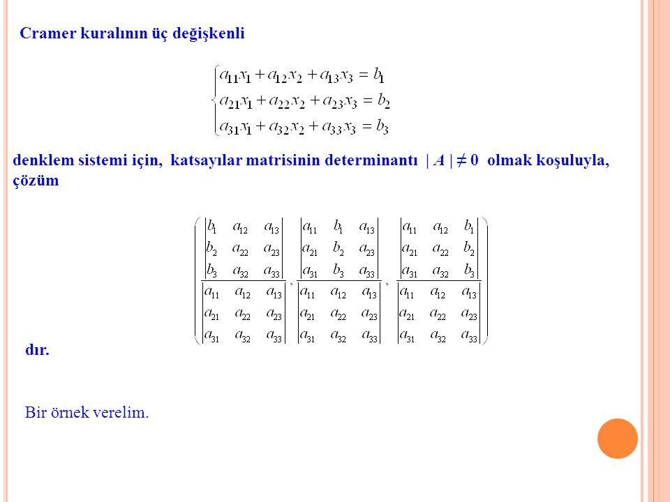 Cramer kuralının üç değişkenli denklem sistemi için, katsayılar matrisinin determinantı | A | ≠ 0 olmak koşuluyla, çözüm dır. Bir örnek verelim.