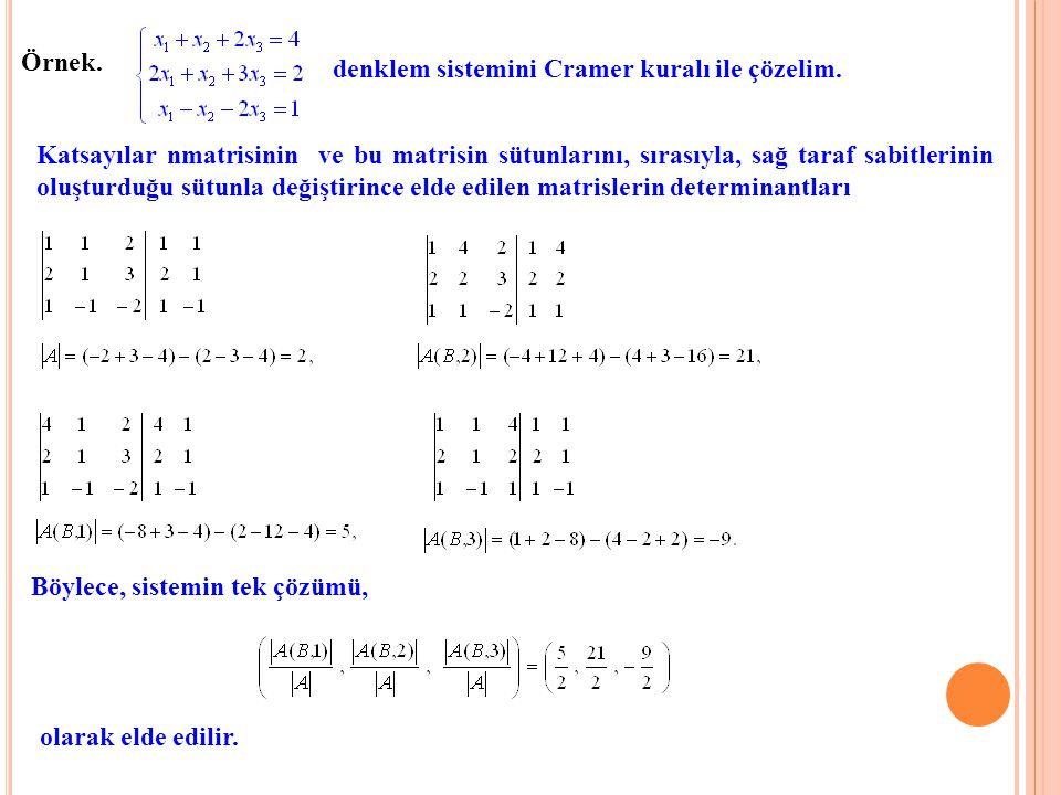Örnek. denklem sistemini Cramer kuralı ile çözelim. Katsayılar nmatrisinin ve bu matrisin sütunlarını, sırasıyla, sağ taraf sabitlerinin oluşturduğu s