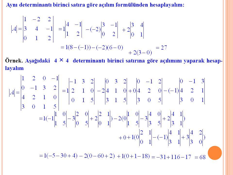 Aynı determinantı birinci satıra göre açılım formülünden hesaplayalım: Örnek. Aşağıdaki 4 × 4 determinantı birinci satırına göre açılımını yaparak hes