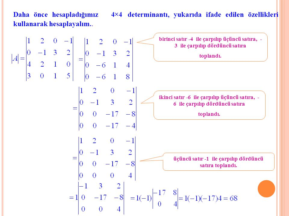 Daha önce hesapladığımız 4×4 determinantı, yukarıda ifade edilen özellikleri kullanarak hesaplayalım.. birinci satır -4 ile çarpılıp üçüncü satıra, -