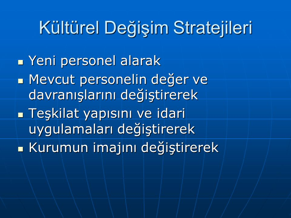 Kültürel Değişim Stratejileri Yeni personel alarak Yeni personel alarak Mevcut personelin değer ve davranışlarını değiştirerek Mevcut personelin değer