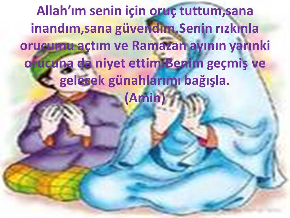 Allah'ım senin için oruç tuttum,sana inandım,sana güvendim.Senin rızkınla orucumu açtım ve Ramazan ayının yarınki orucuna da niyet ettim.Benim geçmiş ve gelecek günahlarımı bağışla.