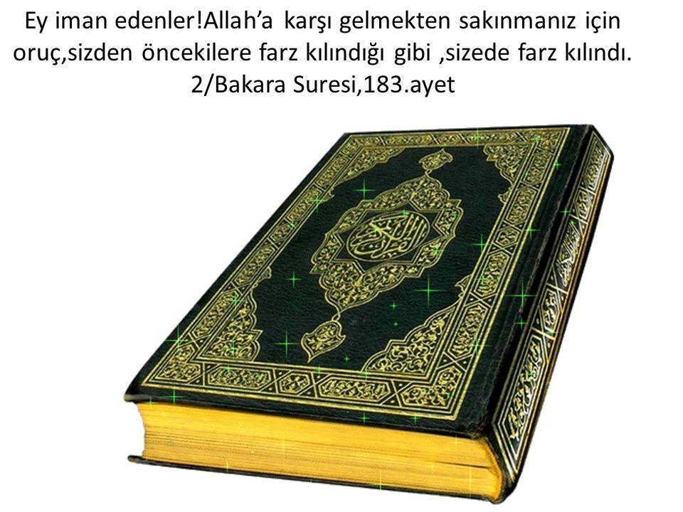 Ey iman edenler!Allah'a karşı gelmekten sakınmanız için oruç,sizden öncekilere farz kılındığı gibi,sizede farz kılındı. 2/Bakara Suresi,183.ayet