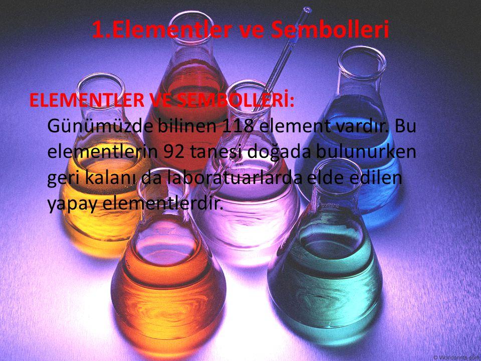 1.Elementler ve Sembolleri ELEMENTLER VE SEMBOLLERİ: Günümüzde bilinen 118 element vardır. Bu elementlerin 92 tanesi doğada bulunurken geri kalanı da