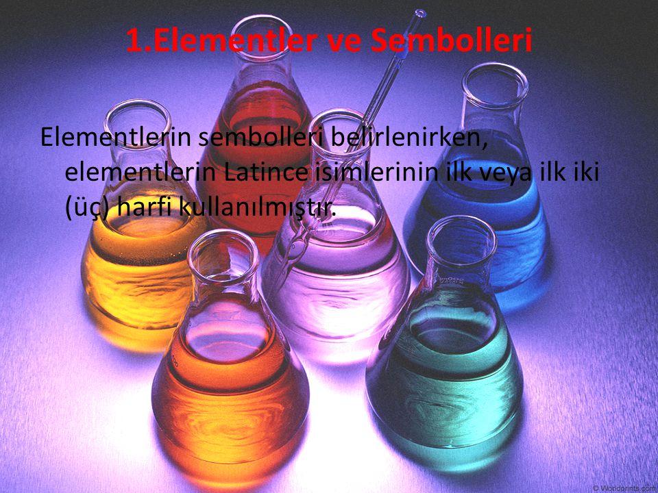 1.Elementler ve Sembolleri Elementlerin sembolleri belirlenirken, elementlerin Latince isimlerinin ilk veya ilk iki (üç) harfi kullanılmıştır.