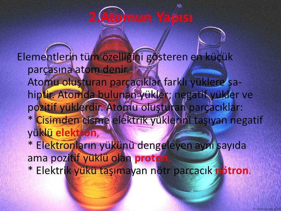 2.Atomun Yapısı Elementlerin tüm özelliğini gösteren en küçük parçasına atom denir. Atomu oluşturan parçacıklar farklı yüklere sa- hiptir. Atomda bulu