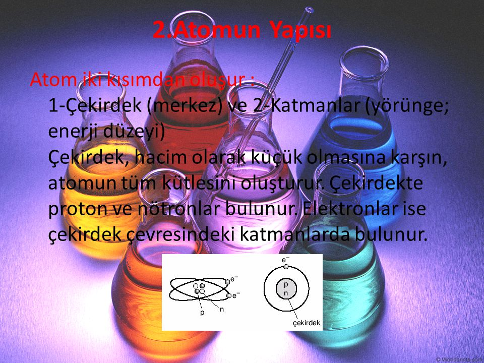 2.Atomun Yapısı Atom iki kısımdan oluşur : 1-Çekirdek (merkez) ve 2-Katmanlar (yörünge; enerji düzeyi) Çekirdek, hacim olarak küçük olmasına karşın, a