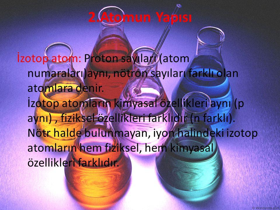 2.Atomun Yapısı İzotop atom: Proton sayıları (atom numaraları)aynı, nötron sayıları farklı olan atomlara denir. İzotop atomların kimyasal özellikleri