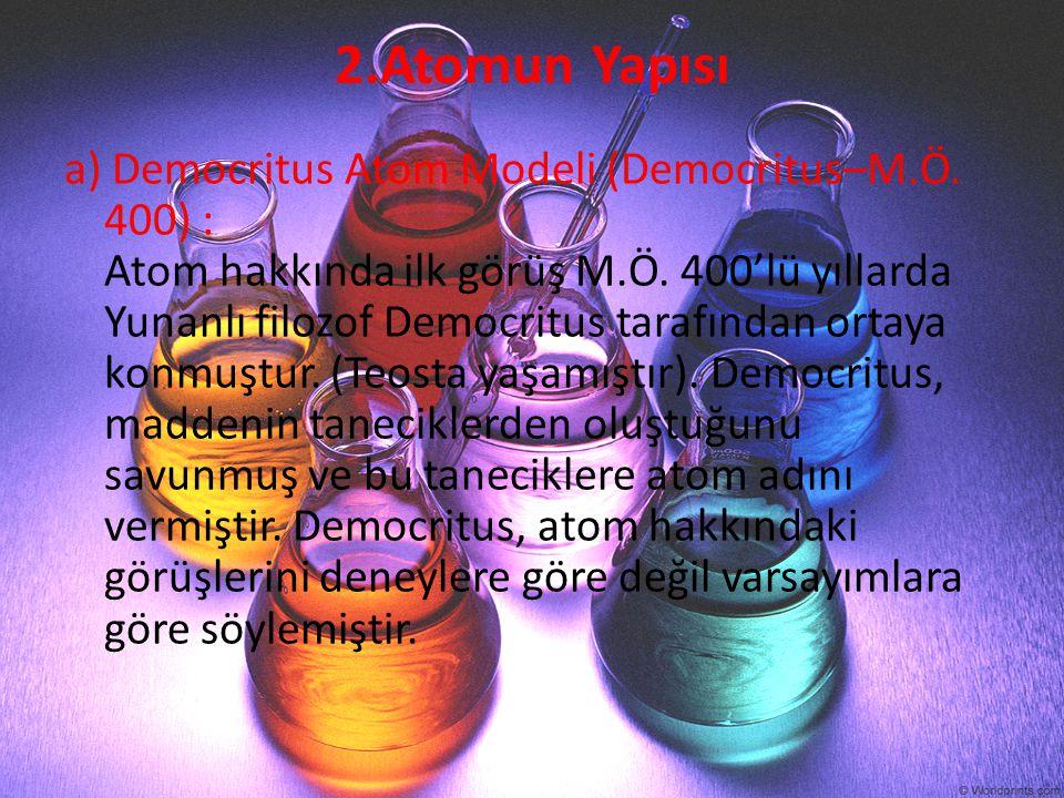 2.Atomun Yapısı a) Democritus Atom Modeli (Democritus–M.Ö. 400) : Atom hakkında ilk görüş M.Ö. 400'lü yıllarda Yunanlı filozof Democritus tarafından o