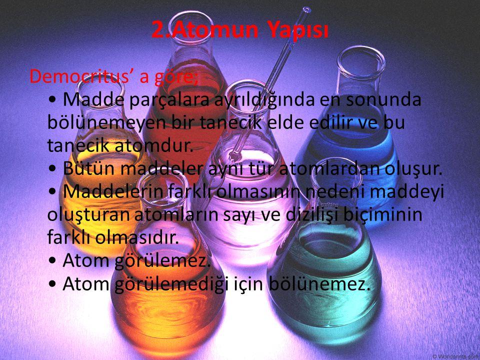 2.Atomun Yapısı Democritus' a göre; Madde parçalara ayrıldığında en sonunda bölünemeyen bir tanecik elde edilir ve bu tanecik atomdur. Bütün maddeler