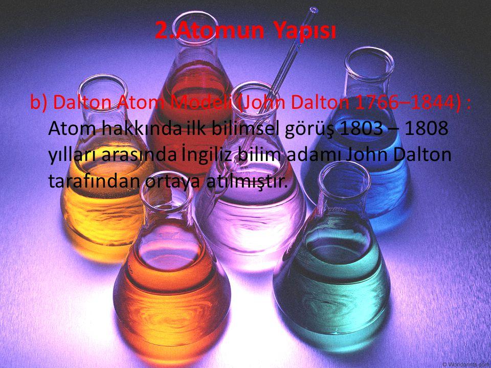2.Atomun Yapısı b) Dalton Atom Modeli (John Dalton 1766–1844) : Atom hakkında ilk bilimsel görüş 1803 – 1808 yılları arasında İngiliz bilim adamı John