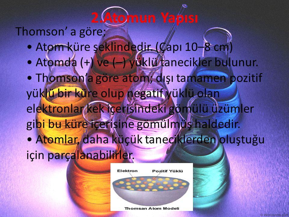 2.Atomun Yapısı Thomson' a göre; Atom küre şeklindedir. (Çapı 10–8 cm) Atomda (+) ve (–) yüklü tanecikler bulunur. Thomson'a göre atom; dışı tamamen p