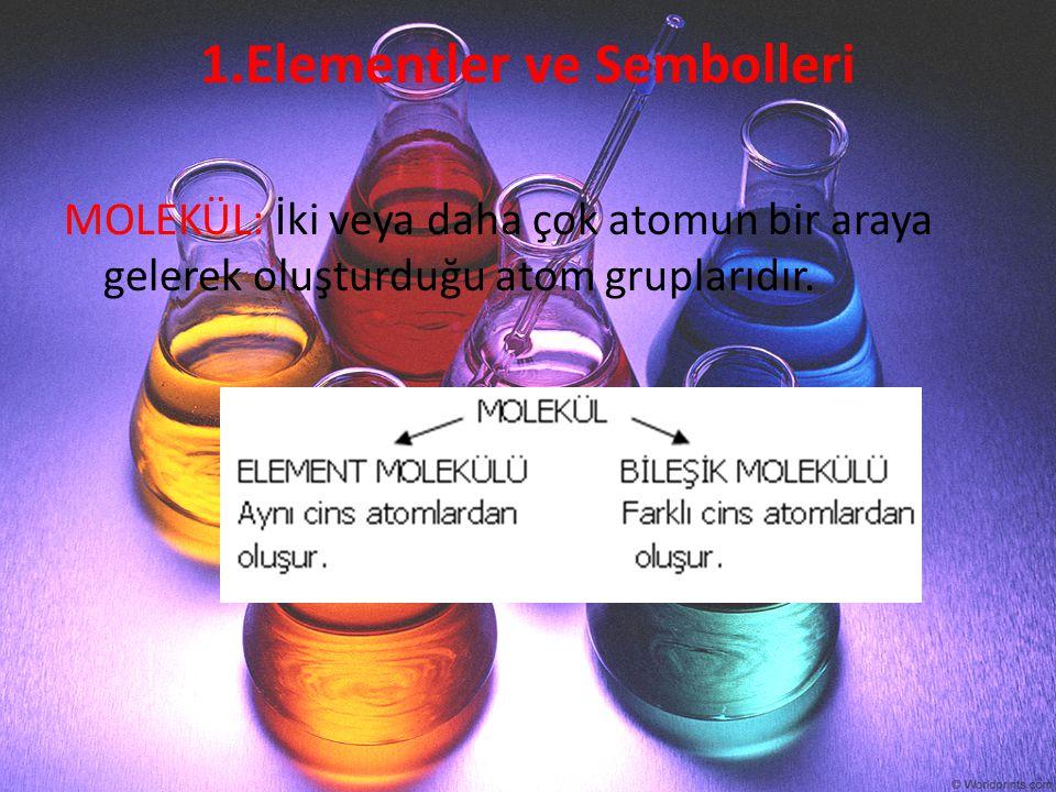 1.Elementler ve Sembolleri MOLEKÜL: İki veya daha çok atomun bir araya gelerek oluşturduğu atom gruplarıdır.