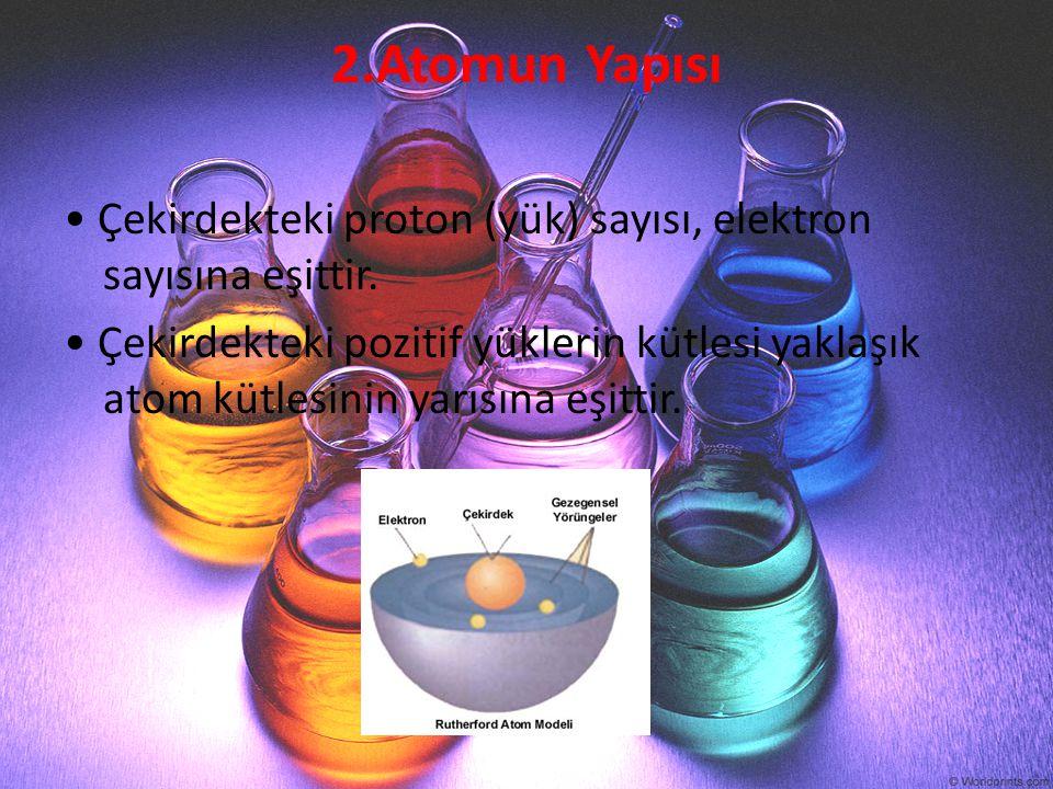 2.Atomun Yapısı Çekirdekteki proton (yük) sayısı, elektron sayısına eşittir. Çekirdekteki pozitif yüklerin kütlesi yaklaşık atom kütlesinin yarısına e