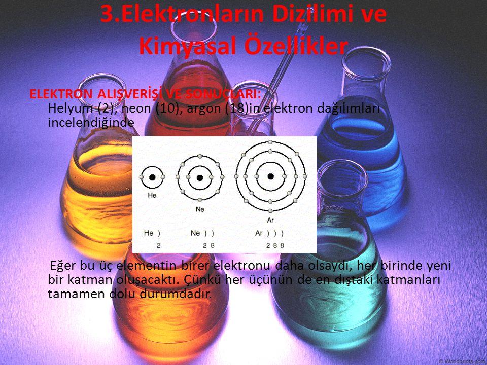 3.Elektronların Dizilimi ve Kimyasal Özellikler ELEKTRON ALIŞVERİŞİ VE SONUÇLARI: Helyum (2), neon (10), argon (18)in elektron dağılımları incelendiği