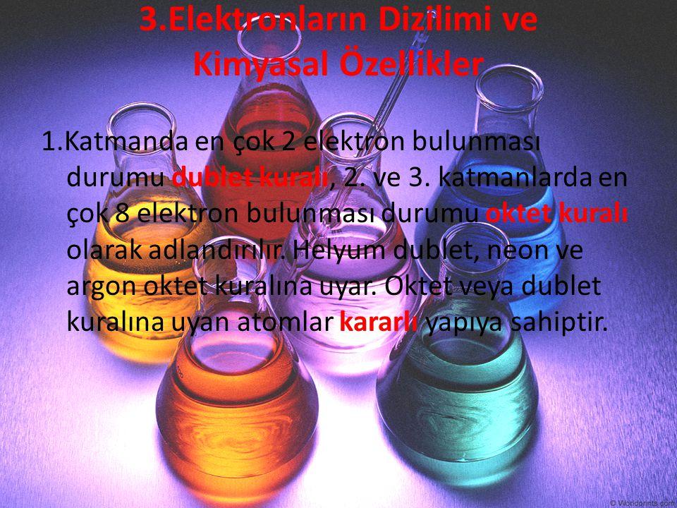 3.Elektronların Dizilimi ve Kimyasal Özellikler 1.Katmanda en çok 2 elektron bulunması durumu dublet kuralı, 2. ve 3. katmanlarda en çok 8 elektron bu