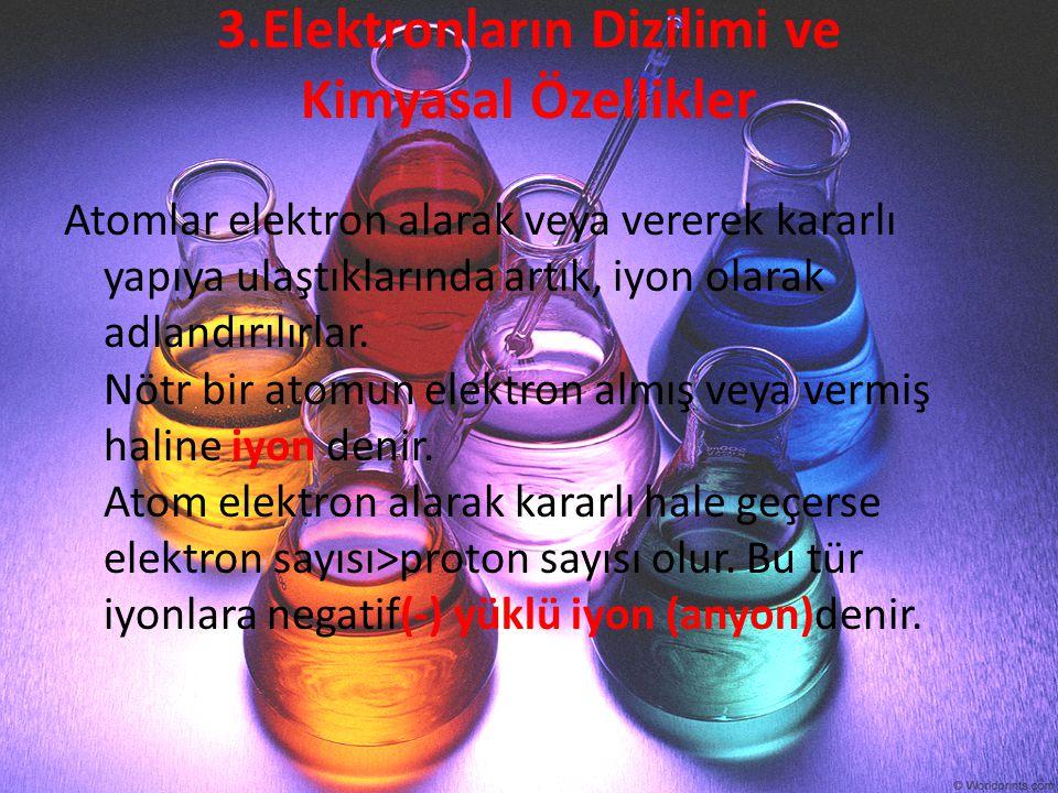 3.Elektronların Dizilimi ve Kimyasal Özellikler Atomlar elektron alarak veya vererek kararlı yapıya ulaştıklarında artık, iyon olarak adlandırılırlar.