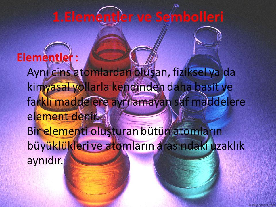 1.Elementler ve Sembolleri Elementler : Aynı cins atomlardan oluşan, fiziksel ya da kimyasal yollarla kendinden daha basit ve farklı maddelere ayrılam