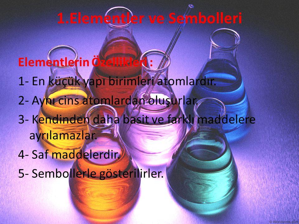1.Elementler ve Sembolleri Elementlerin Özellikleri : 1- En küçük yapı birimleri atomlardır. 2- Aynı cins atomlardan oluşurlar. 3- Kendinden daha basi