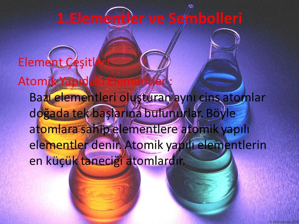 1.Elementler ve Sembolleri Element Çeşitleri : Atomik Yapıdaki Elementler : Bazı elementleri oluşturan aynı cins atomlar doğada tek başlarına bulunurl
