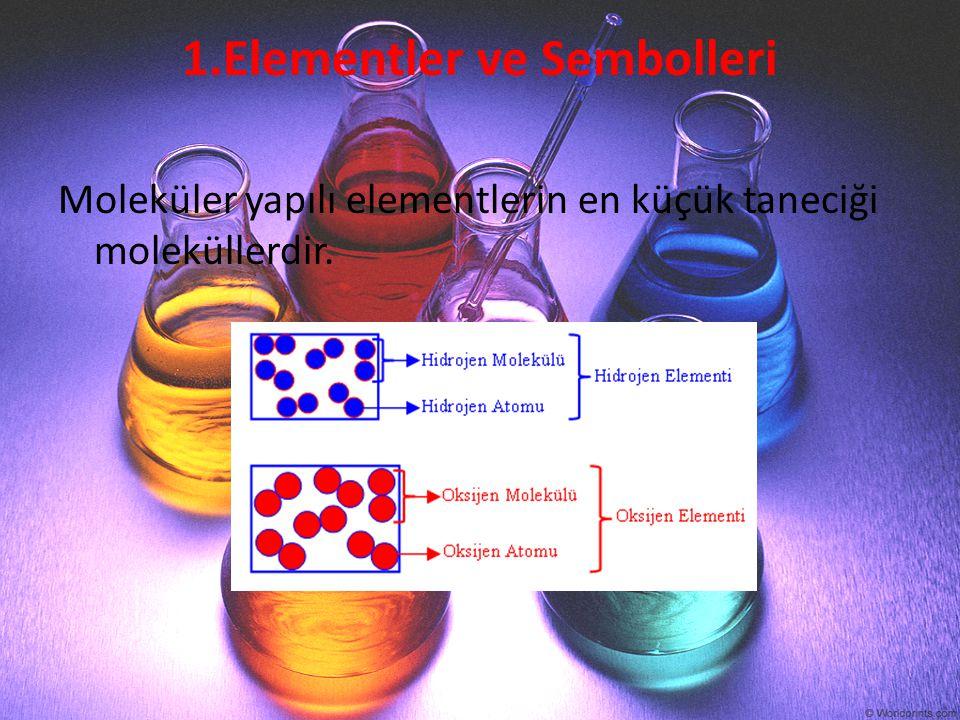 1.Elementler ve Sembolleri Moleküler yapılı elementlerin en küçük taneciği moleküllerdir.