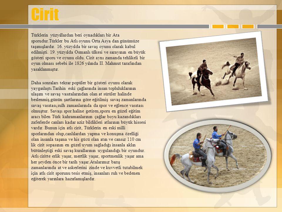 Cirit Türklerin yüzyıllardan beri oynadıkları bir Ata sporudur.Türkler bu Atlı oyunu Orta Asya dan günümüze taşımışlardır. 16. yüzyılda bir savaş oyun