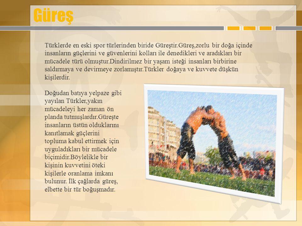 Güreş Türklerde en eski spor türlerinden biride Güreştir.Güreş,zorlu bir doğa içinde insanların güçlerini ve güvenlerini kolları ile denedikleri ve ar