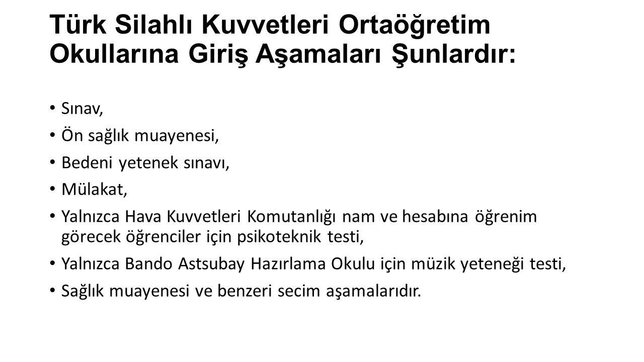 Türk Silahlı Kuvvetleri Ortaöğretim Okullarına Giriş Aşamaları Şunlardır: Sınav, Ön sağlık muayenesi, Bedeni yetenek sınavı, Mülakat, Yalnızca Hava Ku