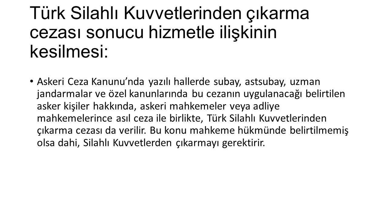 Türk Silahlı Kuvvetlerinden çıkarma cezası sonucu hizmetle ilişkinin kesilmesi: Askeri Ceza Kanunu'nda yazılı hallerde subay, astsubay, uzman jandarma