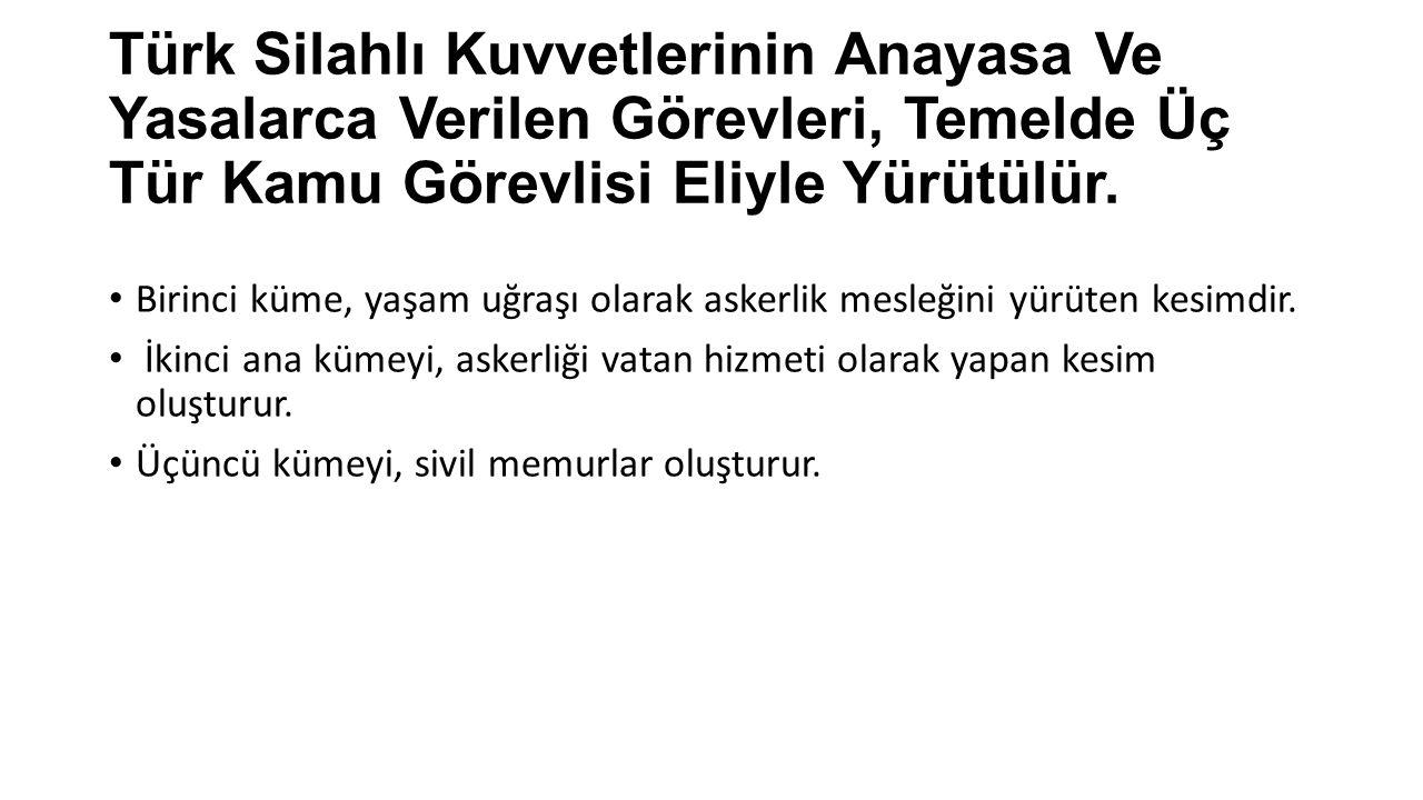 Türk Silahlı Kuvvetlerinin Anayasa Ve Yasalarca Verilen Görevleri, Temelde Üç Tür Kamu Görevlisi Eliyle Yürütülür. Birinci küme, yaşam uğraşı olarak a