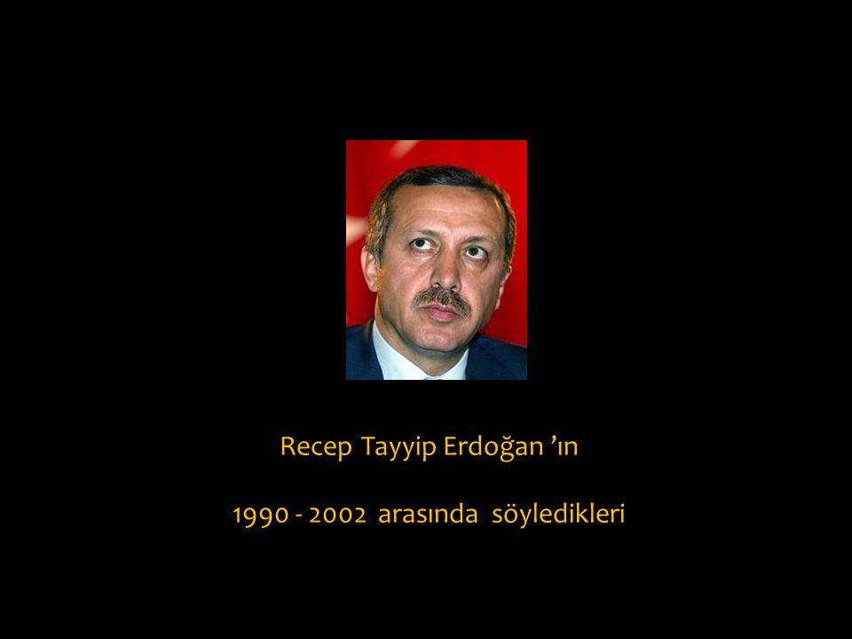 Recep Tayyip Erdoğan 'ın 1990 - 2002 arasında söyledikleri