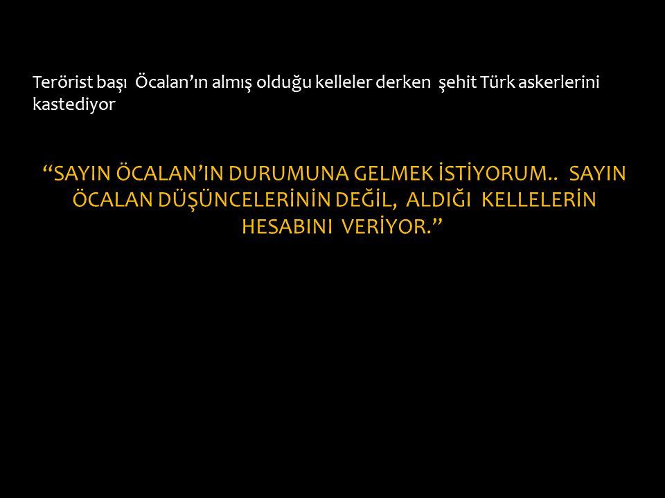 """Terörist başı Öcalan'ın almış olduğu kelleler derken şehit Türk askerlerini kastediyor """"SAYIN ÖCALAN'IN DURUMUNA GELMEK İSTİYORUM.. SAYIN ÖCALAN DÜŞÜN"""