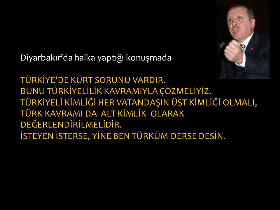 Diyarbakır'da halka yaptığı konuşmada TÜRKİYE'DE KÜRT SORUNU VARDIR. BUNU TÜRKİYELİLİK KAVRAMIYLA ÇÖZMELİYİZ. TÜRKİYELİ KİMLİĞİ HER VATANDAŞIN ÜST KİM