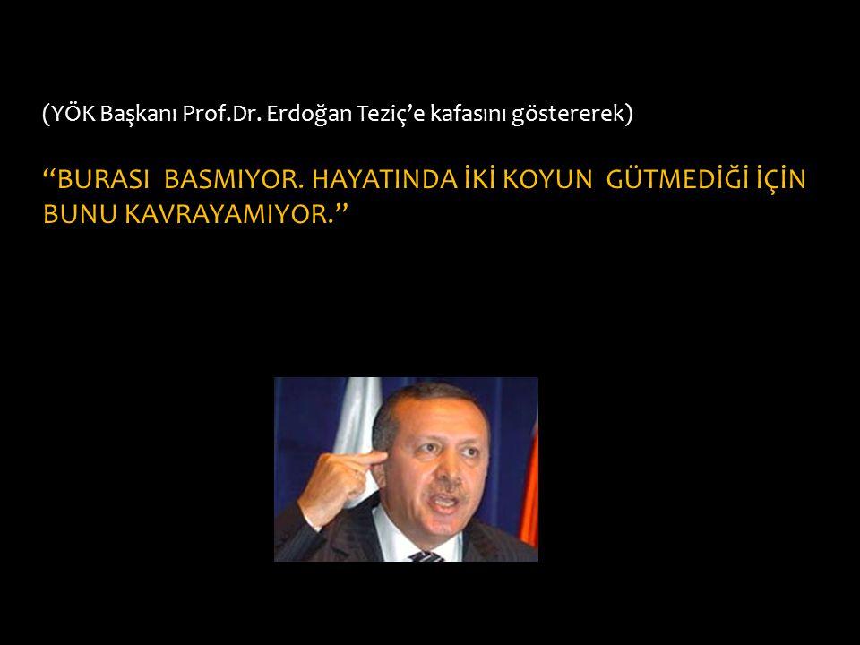 """(YÖK Başkanı Prof.Dr. Erdoğan Teziç'e kafasını göstererek) """"BURASI BASMIYOR. HAYATINDA İKİ KOYUN GÜTMEDİĞİ İÇİN BUNU KAVRAYAMIYOR."""""""