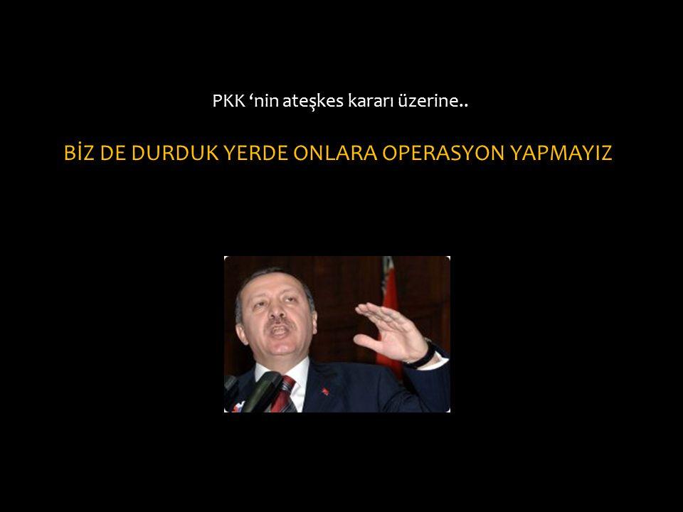 PKK 'nin ateşkes kararı üzerine.. BİZ DE DURDUK YERDE ONLARA OPERASYON YAPMAYIZ