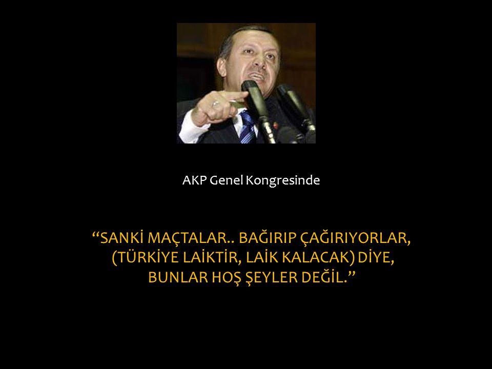 """AKP Genel Kongresinde """"SANKİ MAÇTALAR.. BAĞIRIP ÇAĞIRIYORLAR, (TÜRKİYE LAİKTİR, LAİK KALACAK) DİYE, BUNLAR HOŞ ŞEYLER DEĞİL."""""""