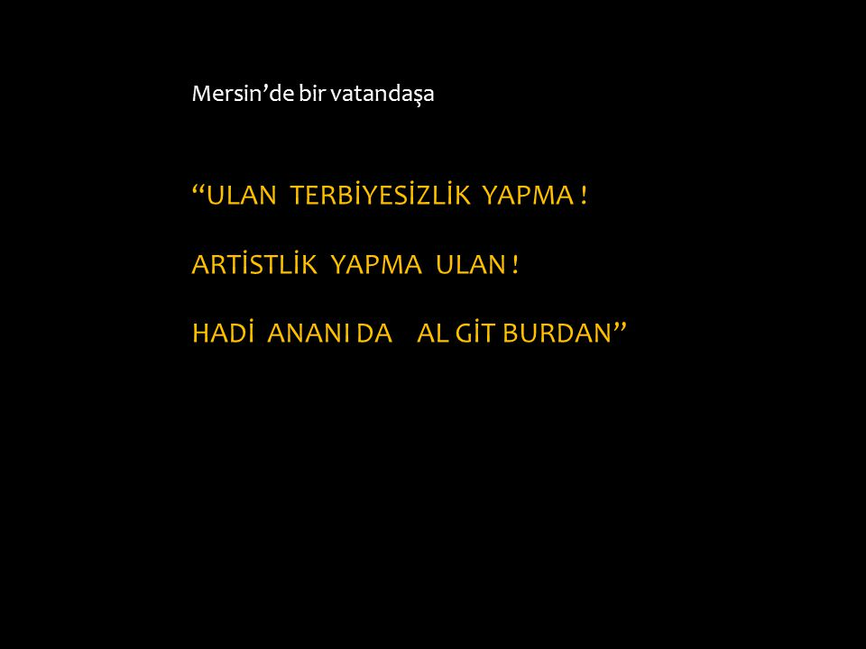 """Mersin'de bir vatandaşa """"ULAN TERBİYESİZLİK YAPMA ! ARTİSTLİK YAPMA ULAN ! HADİ ANANI DA AL GİT BURDAN"""""""