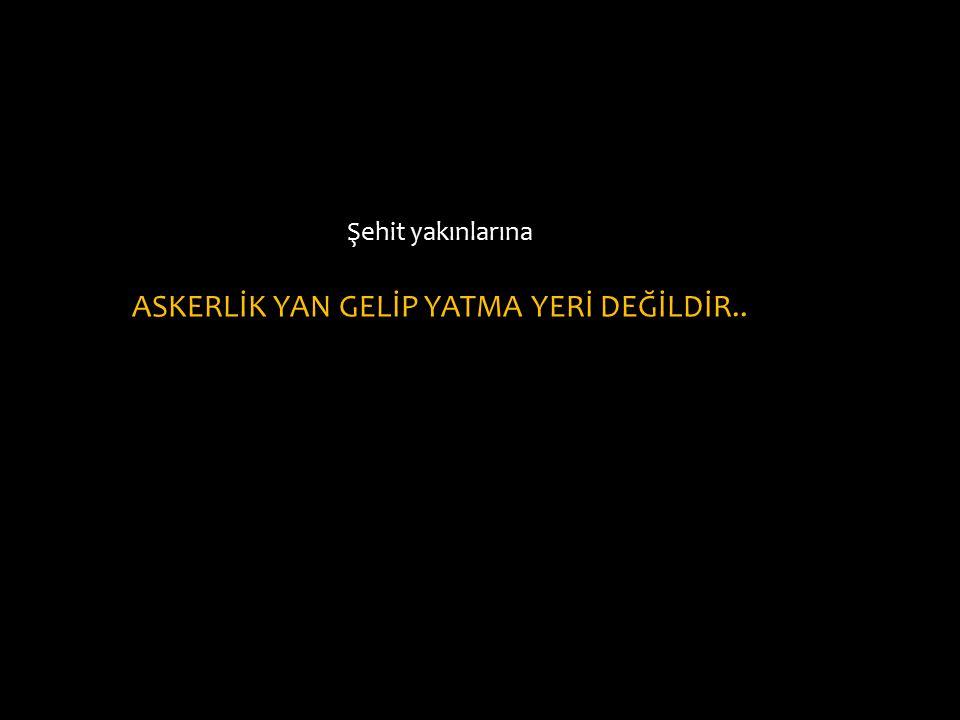 Şehit yakınlarına ASKERLİK YAN GELİP YATMA YERİ DEĞİLDİR..