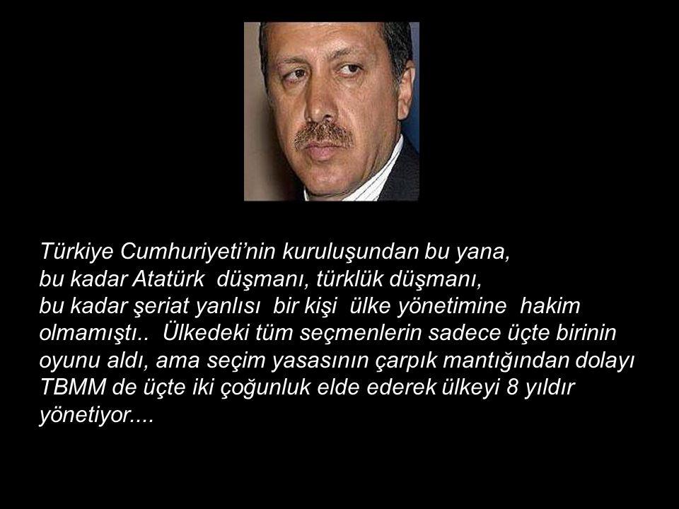 Türkiye Cumhuriyeti'nin kuruluşundan bu yana, bu kadar Atatürk düşmanı, türklük düşmanı, bu kadar şeriat yanlısı bir kişi ülke yönetimine hakim olmamı