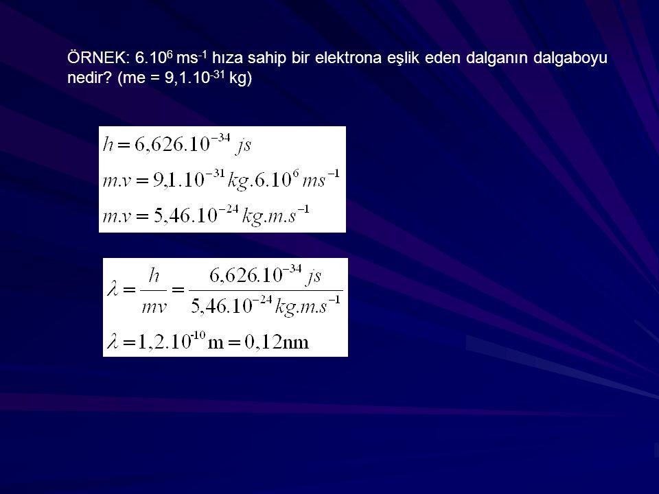 ÖRNEK: 6.10 6 ms -1 hıza sahip bir elektrona eşlik eden dalganın dalgaboyu nedir? (me = 9,1.10 -31 kg)