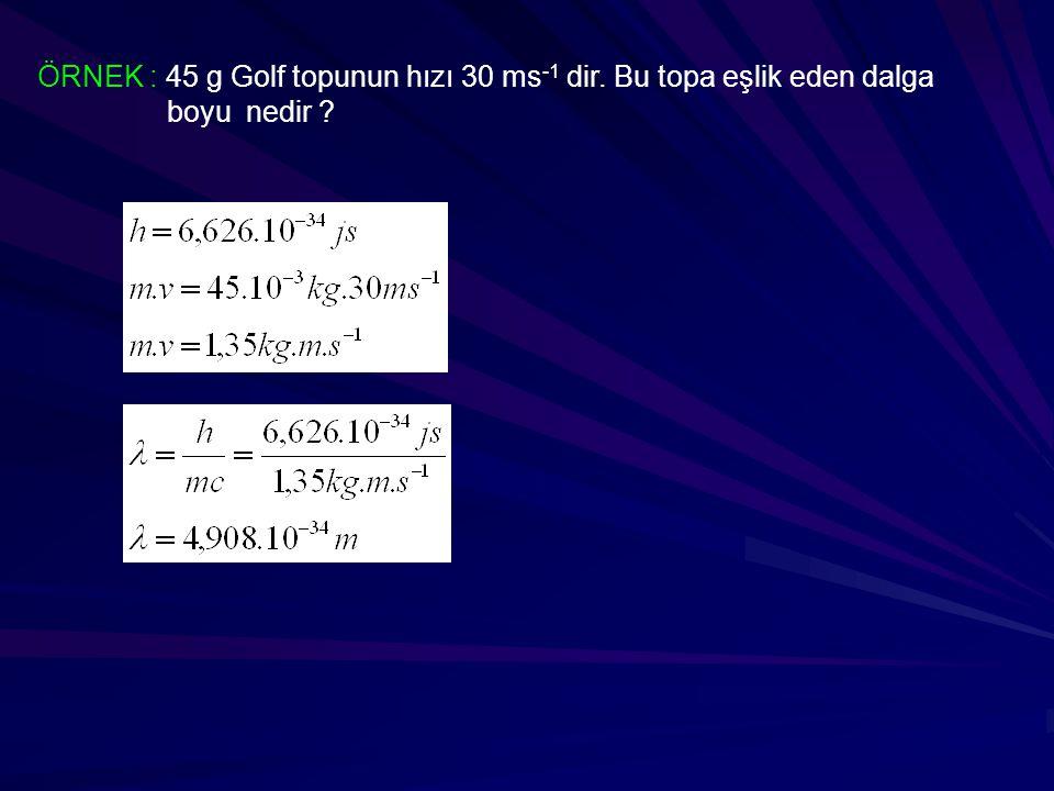 ÖRNEK : 45 g Golf topunun hızı 30 ms -1 dir. Bu topa eşlik eden dalga boyu nedir ?