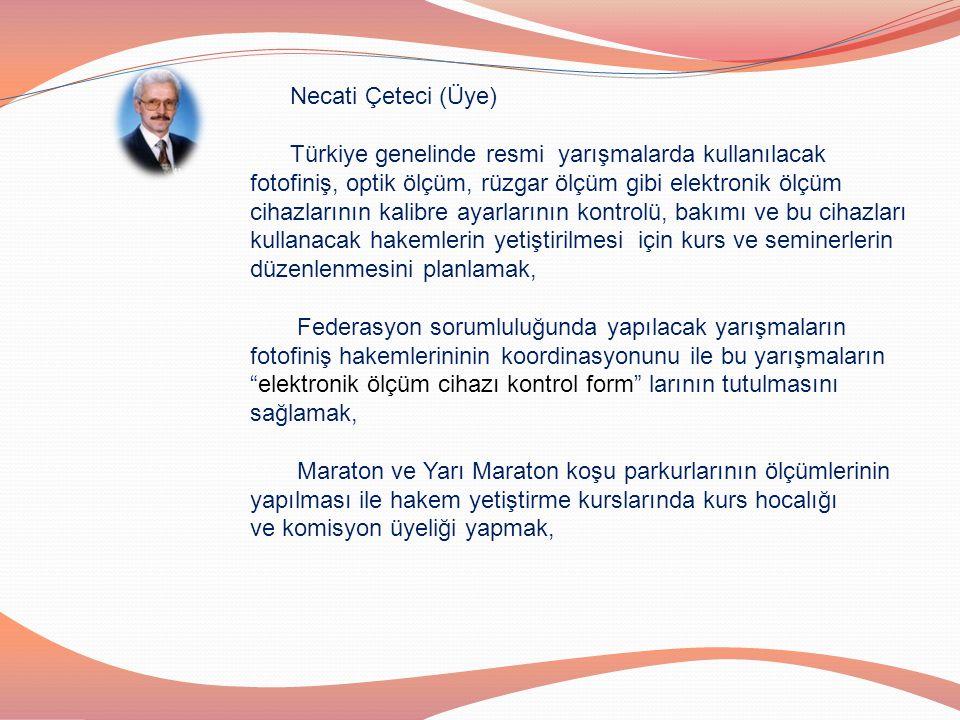 Necati Çeteci (Üye) Türkiye genelinde resmi yarışmalarda kullanılacak fotofiniş, optik ölçüm, rüzgar ölçüm gibi elektronik ölçüm cihazlarının kalibre
