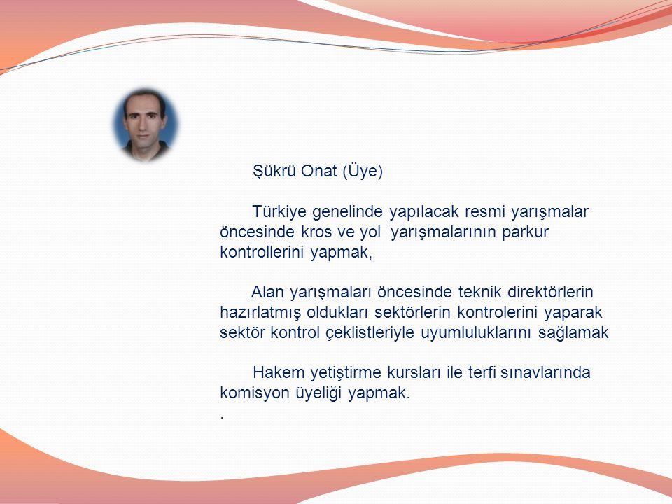 Şükrü Onat (Üye) Türkiye genelinde yapılacak resmi yarışmalar öncesinde kros ve yol yarışmalarının parkur kontrollerini yapmak, Alan yarışmaları önces