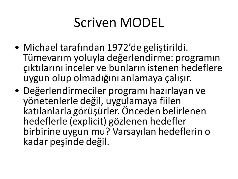 Scriven MODEL Michael tarafından 1972'de geliştirildi. Tümevarım yoluyla değerlendirme: programın çıktılarını inceler ve bunların istenen hedeflere uy