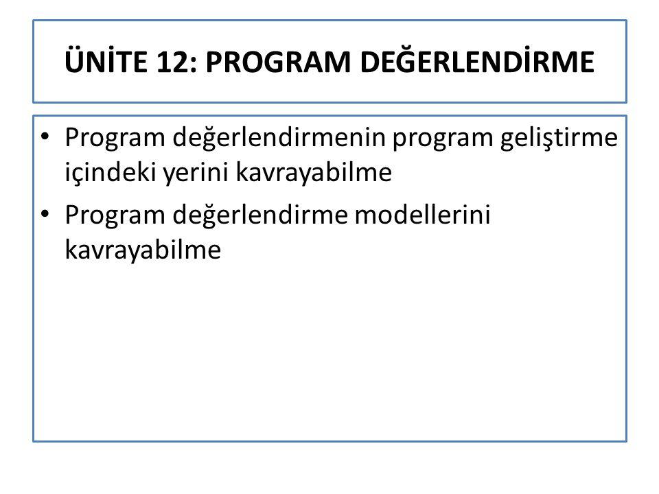 ÜNİTE 12: PROGRAM DEĞERLENDİRME Program değerlendirmenin program geliştirme içindeki yerini kavrayabilme Program değerlendirme modellerini kavrayabilm