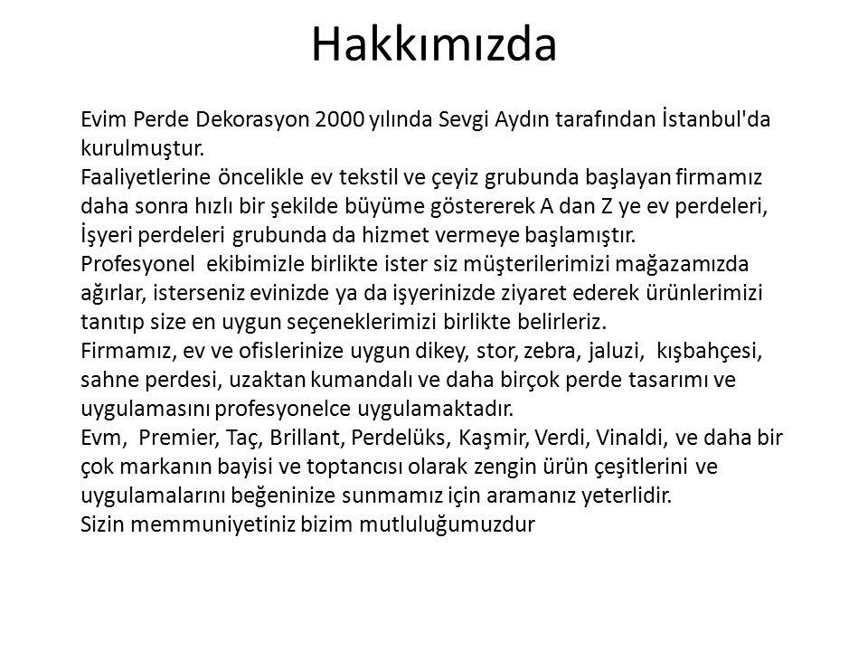 Hakkımızda Evim Perde Dekorasyon 2000 yılında Sevgi Aydın tarafından İstanbul'da kurulmuştur. Faaliyetlerine öncelikle ev tekstil ve çeyiz grubunda ba